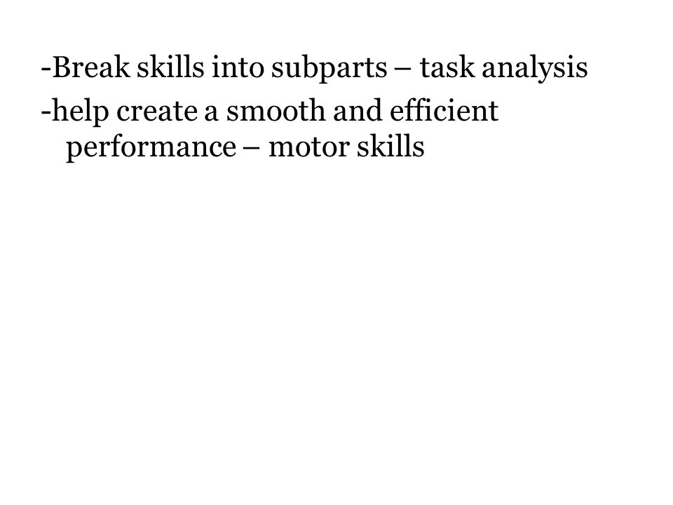 -Break skills into subparts – task analysis -help create a smooth and efficient performance – motor skills