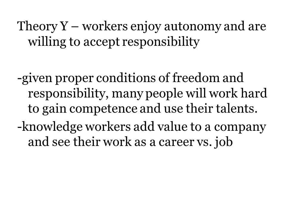 Theory Y – workers enjoy autonomy and are willing to accept responsibility -given proper conditions of freedom and responsibility, many people will work hard to gain competence and use their talents.