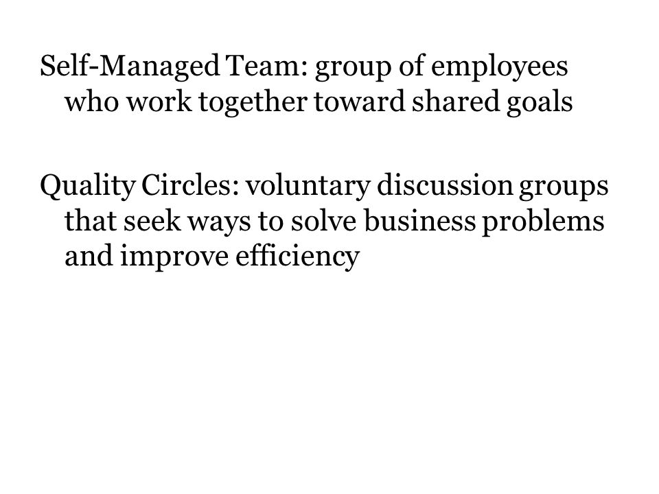 Self-Managed Team: group of employees who work together toward shared goals Quality Circles: voluntary discussion groups that seek ways to solve business problems and improve efficiency