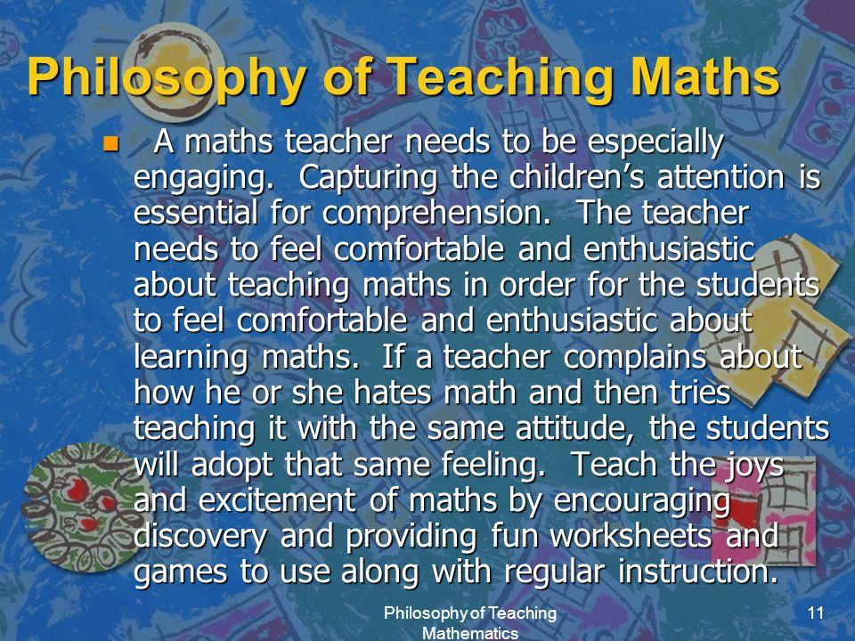 Philosophy of Teaching Mathematics 11 Philosophy of Teaching Maths n A maths teacher needs to be especially engaging.