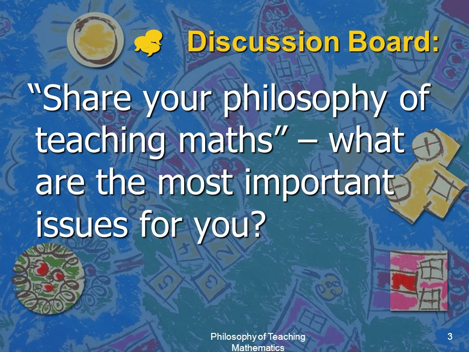 Philosophy of Teaching Mathematics 3  Discussion Board: Share your philosophy of teaching maths – what are the most important issues for you.