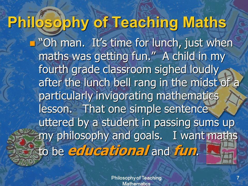Philosophy of Teaching Mathematics 7 Philosophy of Teaching Maths n Oh man.