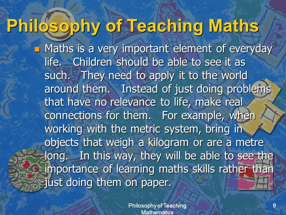 Philosophy of Teaching Mathematics 9 Philosophy of Teaching Maths n Maths is a very important element of everyday life.