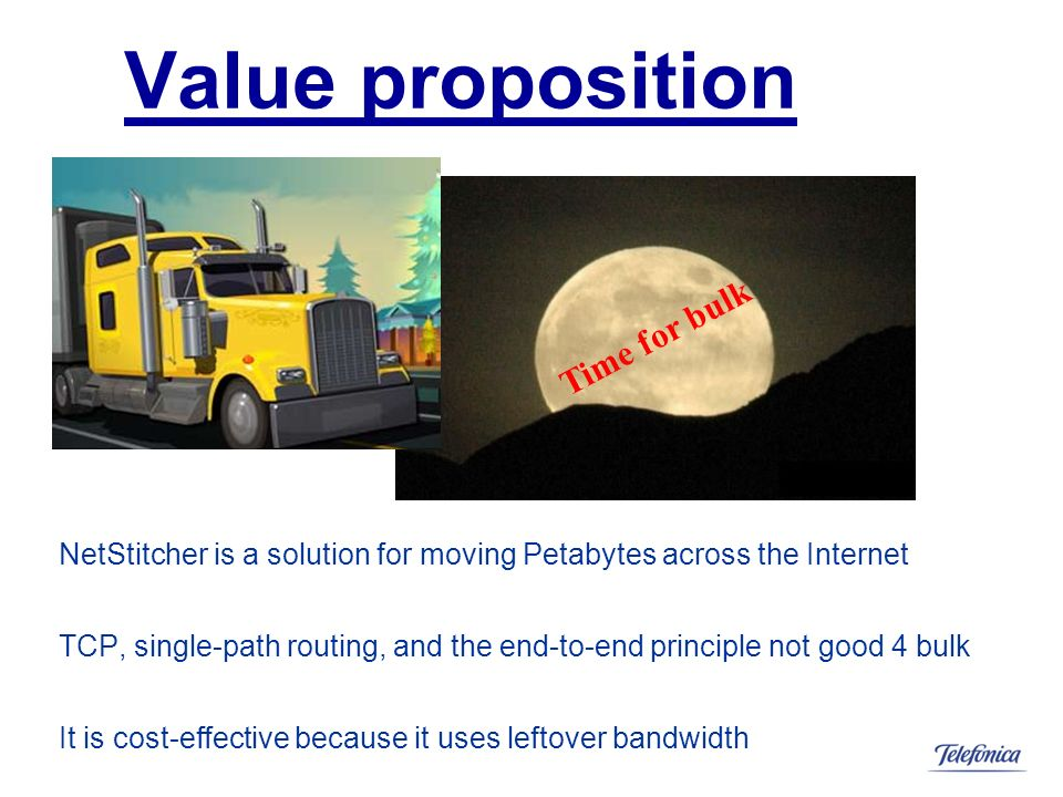 Value proposition NetStitcher is a solution for moving Petabytes across the Internet TCP, single-path routing, and the end-to-end principle not good 4 bulk It is cost-effective because it uses leftover bandwidth Time for bulk