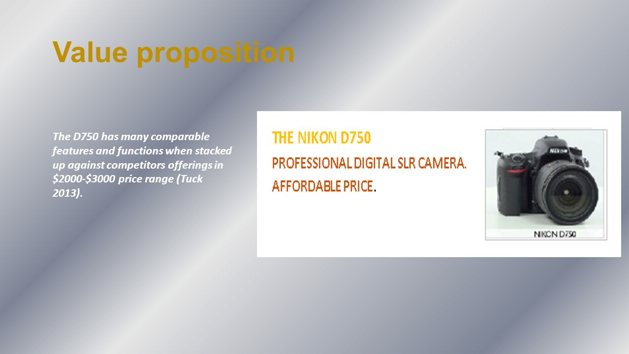 Value proposition The D750 has many comparable features and functions when stacked up against competitors offerings in $2000-$3000 price range (Tuck 2013).