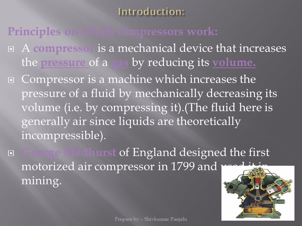 Principles on which compressors work:  A compressor is a mechanical device that increases the pressure of a gas by reducing its volume.