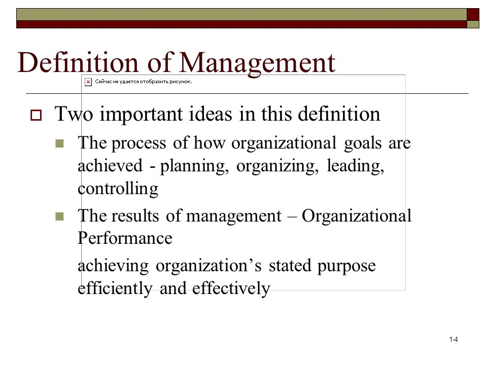 1-4 Definition of Management  Two important ideas in this definition The process of how organizational goals are achieved - planning, organizing, leading, controlling The results of management – Organizational Performance achieving organization's stated purpose efficiently and effectively