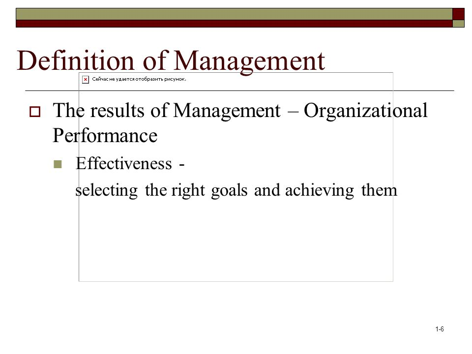 1-6 Definition of Management  The results of Management – Organizational Performance Effectiveness - selecting the right goals and achieving them