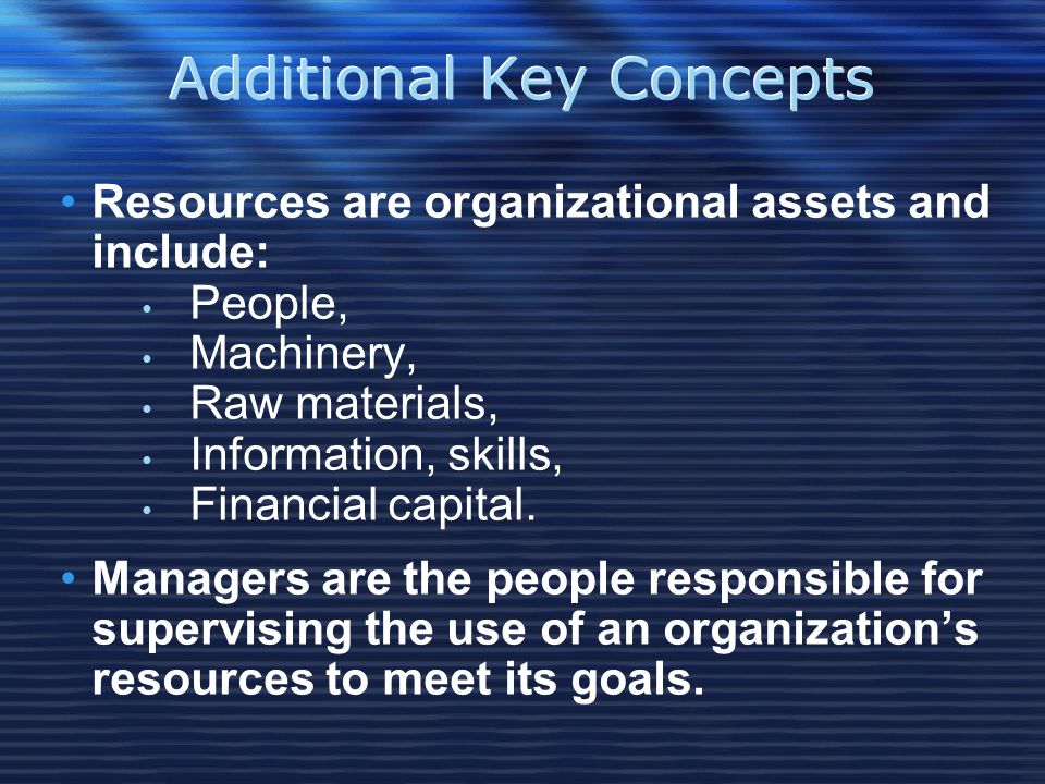 Additional Key Concepts Resources are organizational assets and include: People, Machinery, Raw materials, Information, skills, Financial capital.