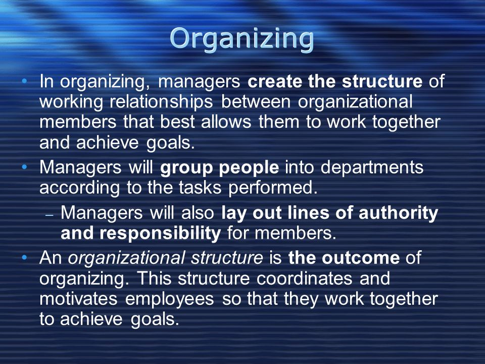 Organizing In organizing, managers create the structure of working relationships between organizational members that best allows them to work together and achieve goals.