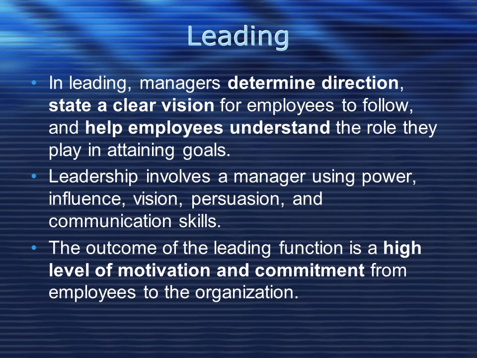 Leading In leading, managers determine direction, state a clear vision for employees to follow, and help employees understand the role they play in attaining goals.