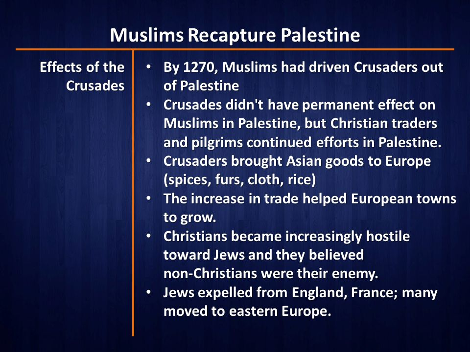 Muslims Recapture Palestine Effects of the Crusades By 1270, Muslims had driven Crusaders out of Palestine By 1270, Muslims had driven Crusaders out of Palestine Crusades didn t have permanent effect on Muslims in Palestine, but Christian traders and pilgrims continued efforts in Palestine.