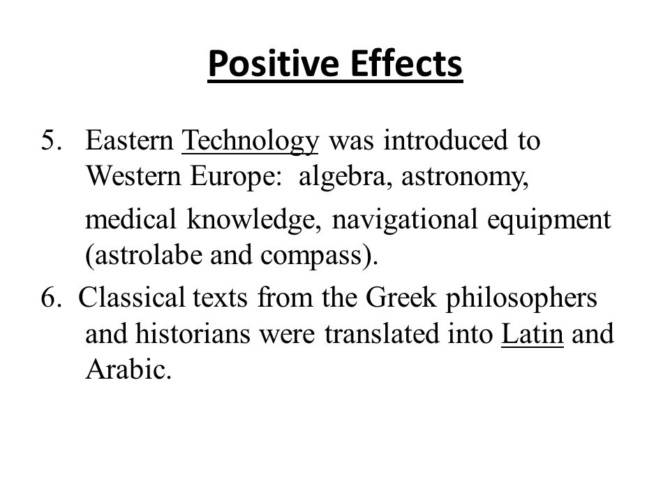 Positive Effects 5.Eastern Technology was introduced to Western Europe: algebra, astronomy, medical knowledge, navigational equipment (astrolabe and compass).