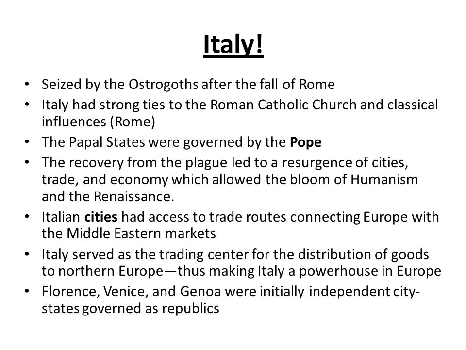 Seized by the Ostrogoths after the fall of Rome Italy had strong ties to the Roman Catholic Church and classical influences (Rome) The Papal States were governed by the Pope The recovery from the plague led to a resurgence of cities, trade, and economy which allowed the bloom of Humanism and the Renaissance.