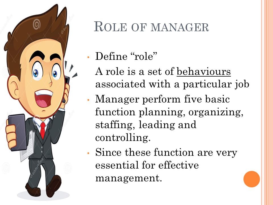 R OLE OF MANAGER Define role A role is a set of behaviours associated with a particular job Manager perform five basic function planning, organizing, staffing, leading and controlling.