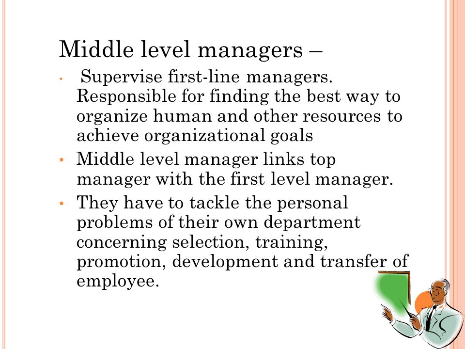 Middle level managers – Supervise first-line managers.