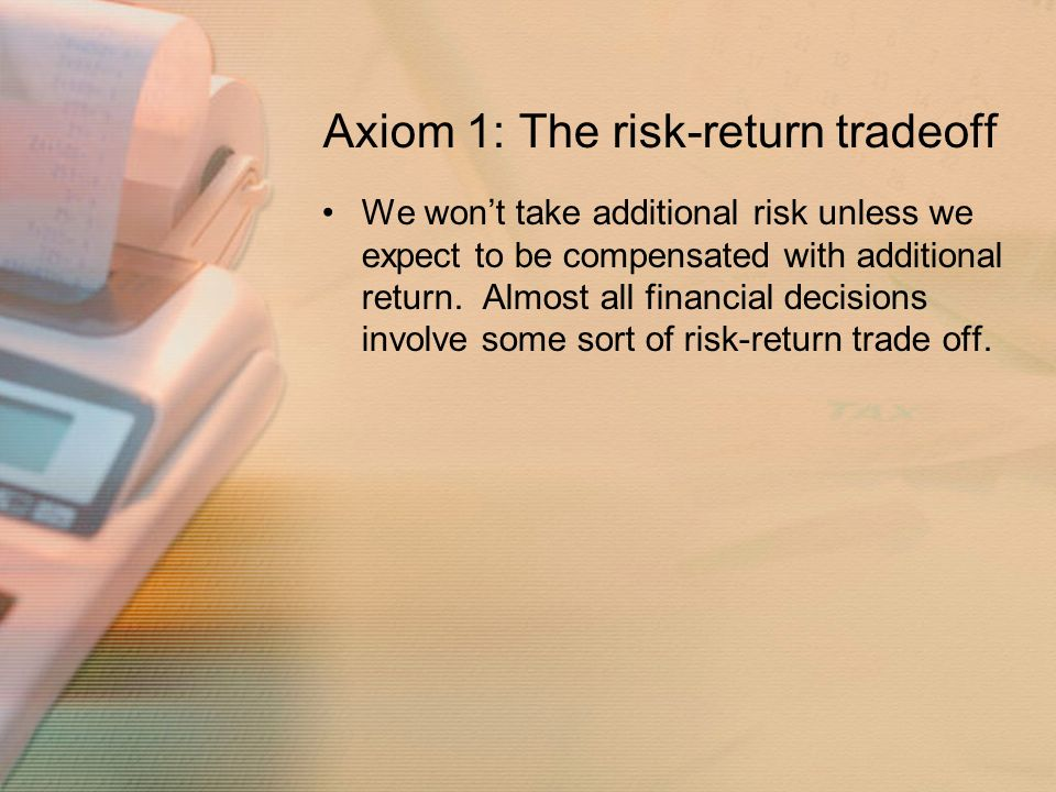 Axiom 1: The risk-return tradeoff We won't take additional risk unless we expect to be compensated with additional return.