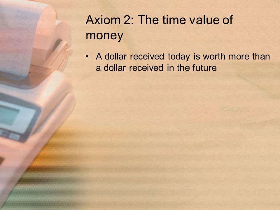 Axiom 2: The time value of money A dollar received today is worth more than a dollar received in the future