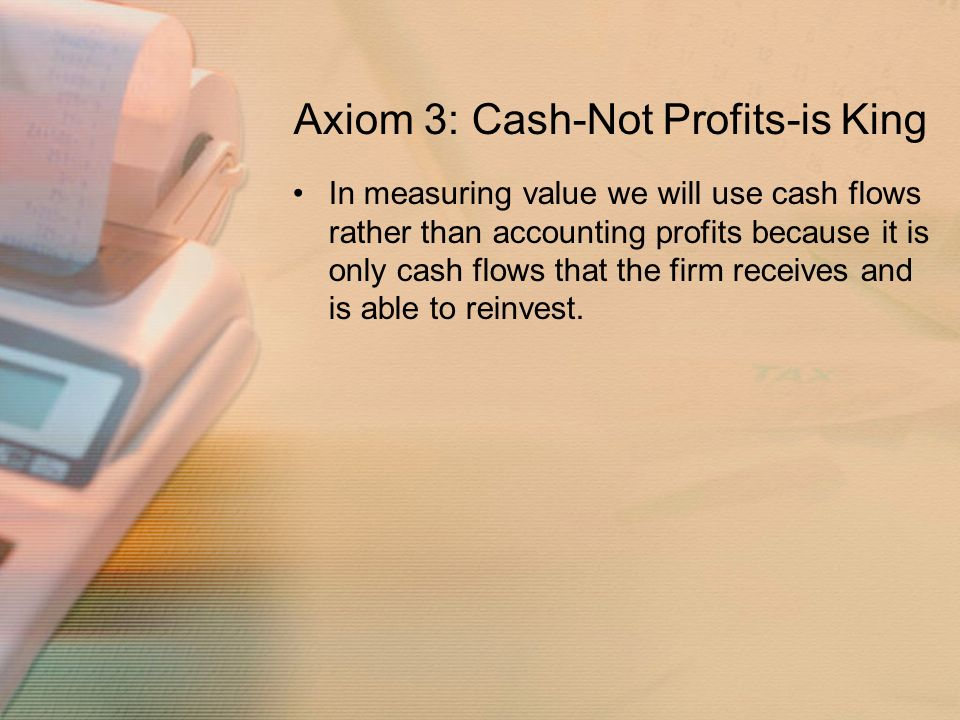Axiom 3: Cash-Not Profits-is King In measuring value we will use cash flows rather than accounting profits because it is only cash flows that the firm receives and is able to reinvest.