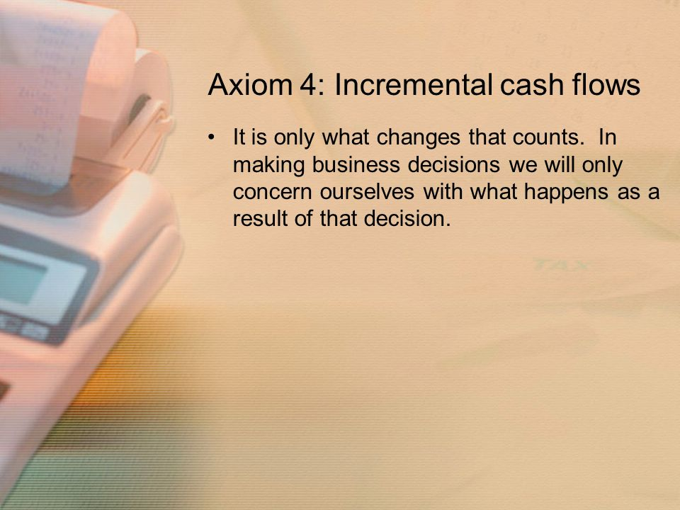 Axiom 4: Incremental cash flows It is only what changes that counts.