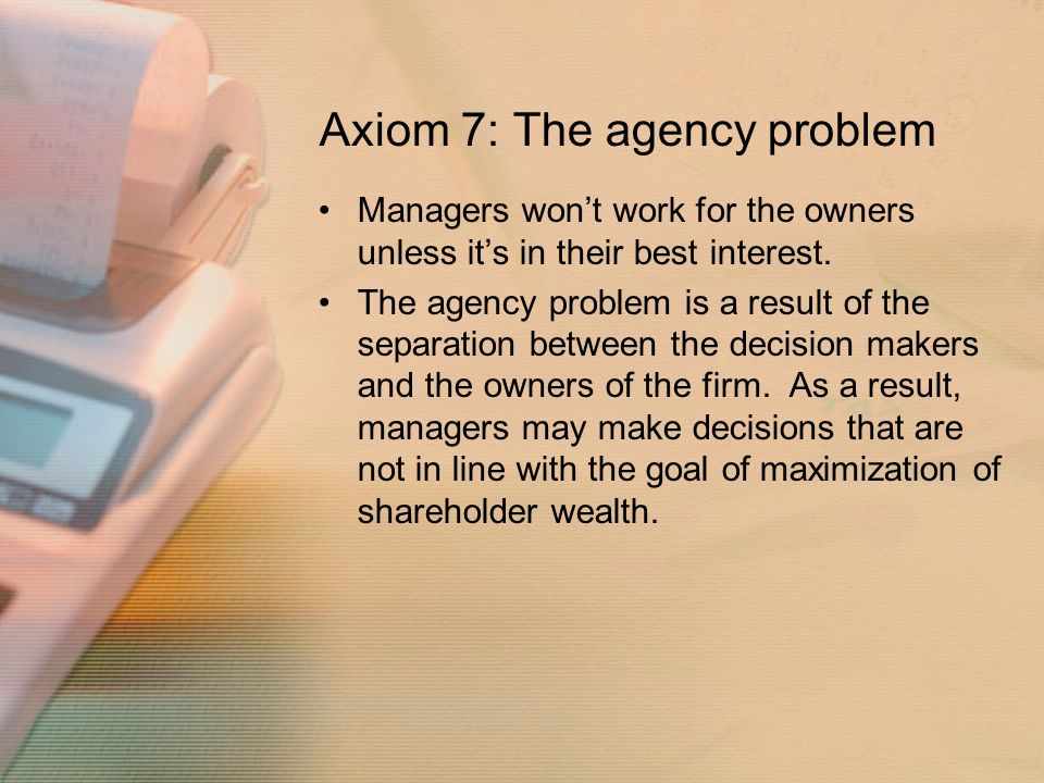 Axiom 7: The agency problem Managers won't work for the owners unless it's in their best interest.