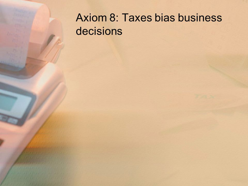 Axiom 8: Taxes bias business decisions