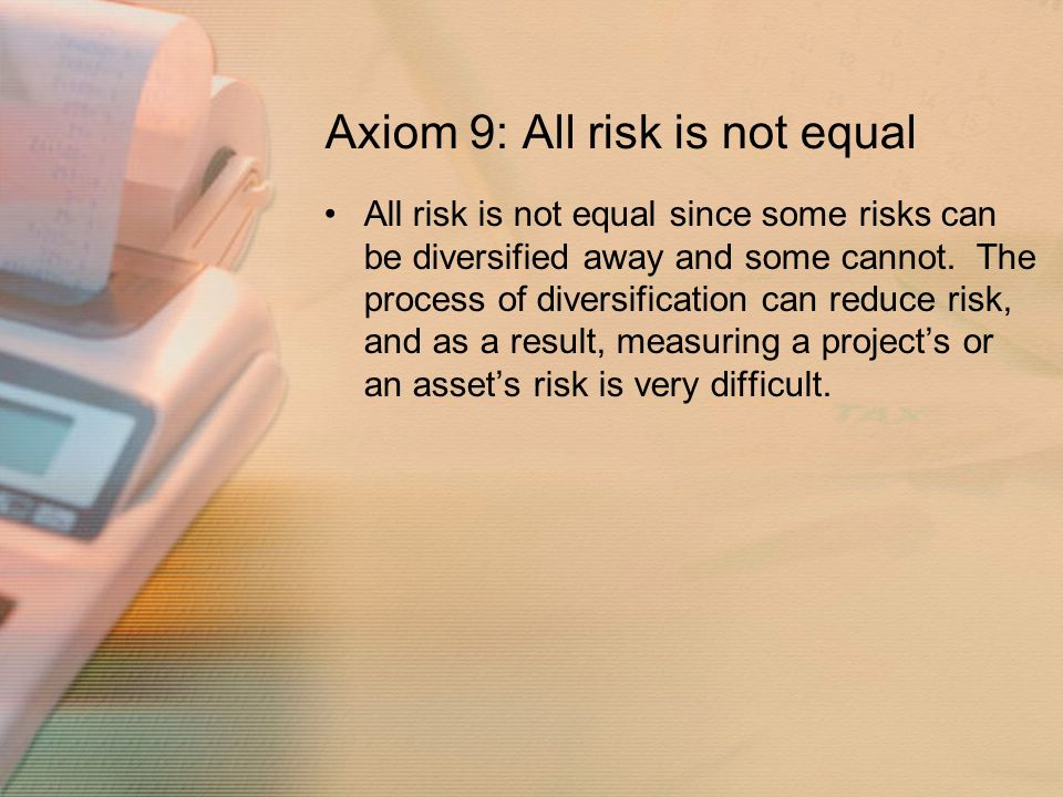 Axiom 9: All risk is not equal All risk is not equal since some risks can be diversified away and some cannot.