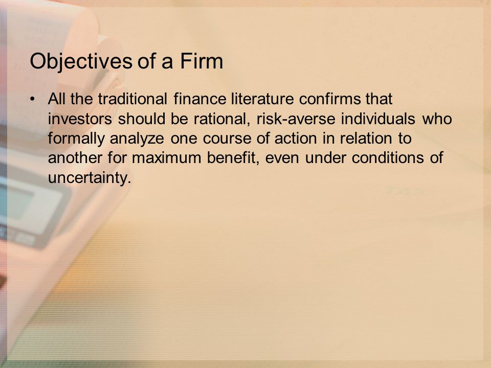 Objectives of a Firm All the traditional finance literature confirms that investors should be rational, risk-averse individuals who formally analyze one course of action in relation to another for maximum benefit, even under conditions of uncertainty.
