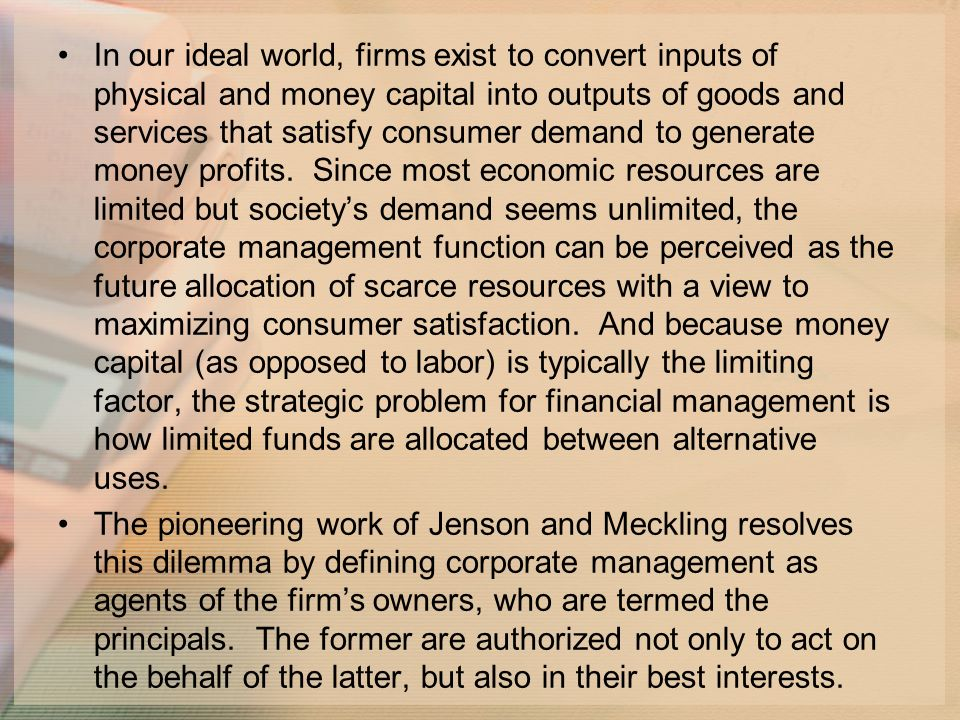 In our ideal world, firms exist to convert inputs of physical and money capital into outputs of goods and services that satisfy consumer demand to generate money profits.