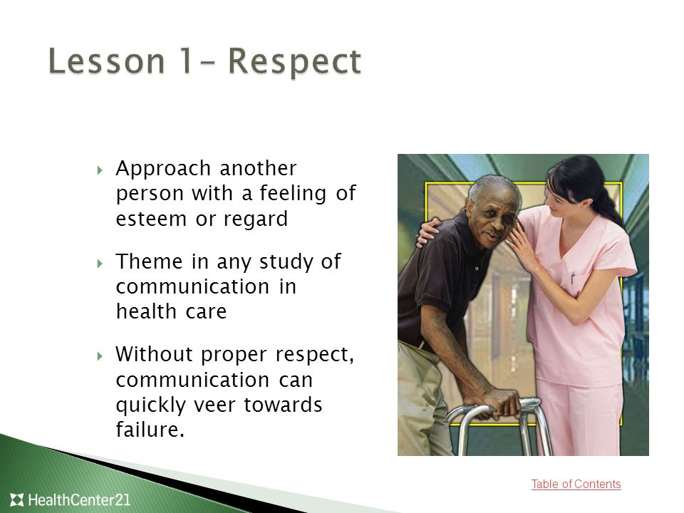 Table of Contents  Approach another person with a feeling of esteem or regard  Theme in any study of communication in health care  Without proper respect, communication can quickly veer towards failure.