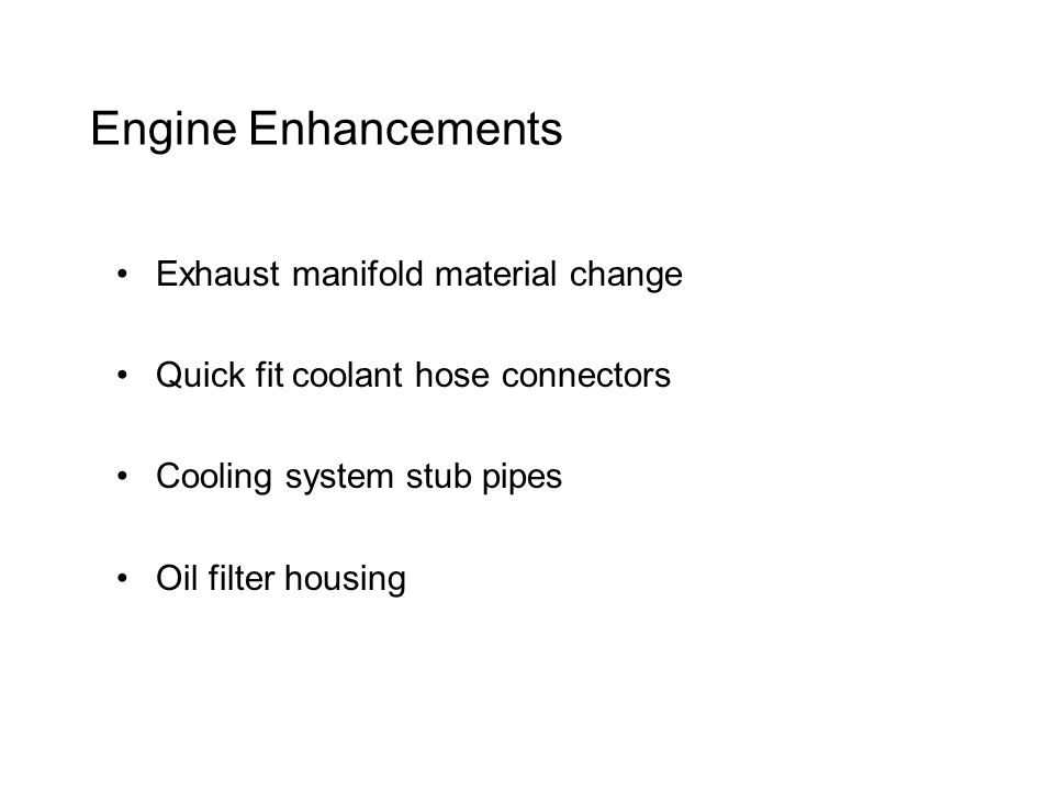 Engine Enhancements Exhaust manifold material change Quick fit coolant hose connectors Cooling system stub pipes Oil filter housing