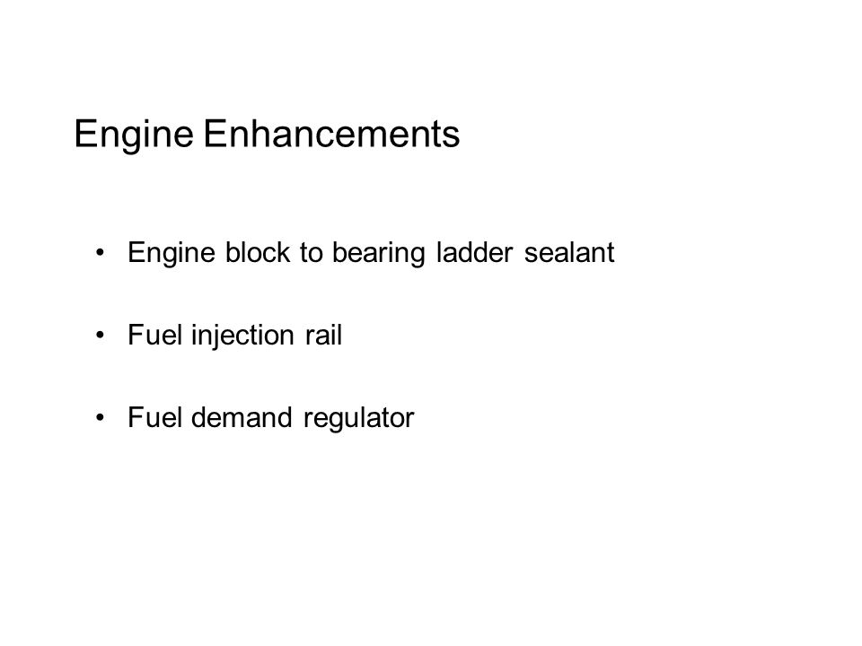 Engine Enhancements Engine block to bearing ladder sealant Fuel injection rail Fuel demand regulator