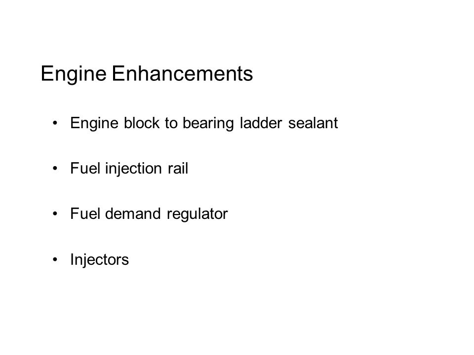 Engine Enhancements Engine block to bearing ladder sealant Fuel injection rail Fuel demand regulator Injectors