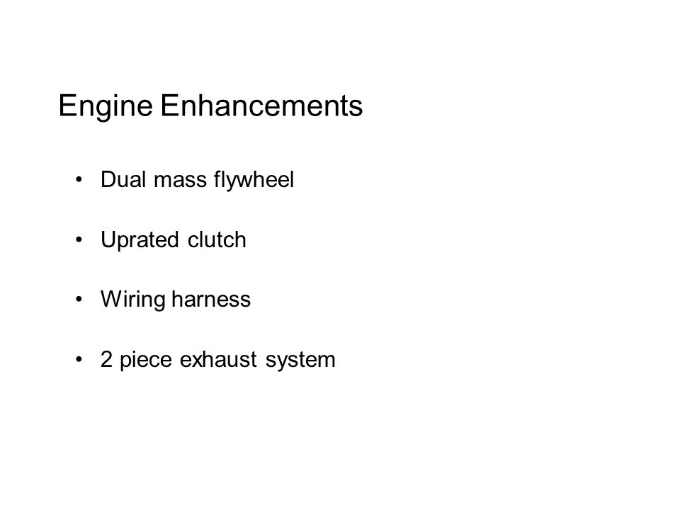 Engine Enhancements Dual mass flywheel Uprated clutch Wiring harness 2 piece exhaust system