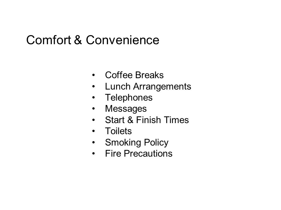Comfort & Convenience Coffee Breaks Lunch Arrangements Telephones Messages Start & Finish Times Toilets Smoking Policy Fire Precautions