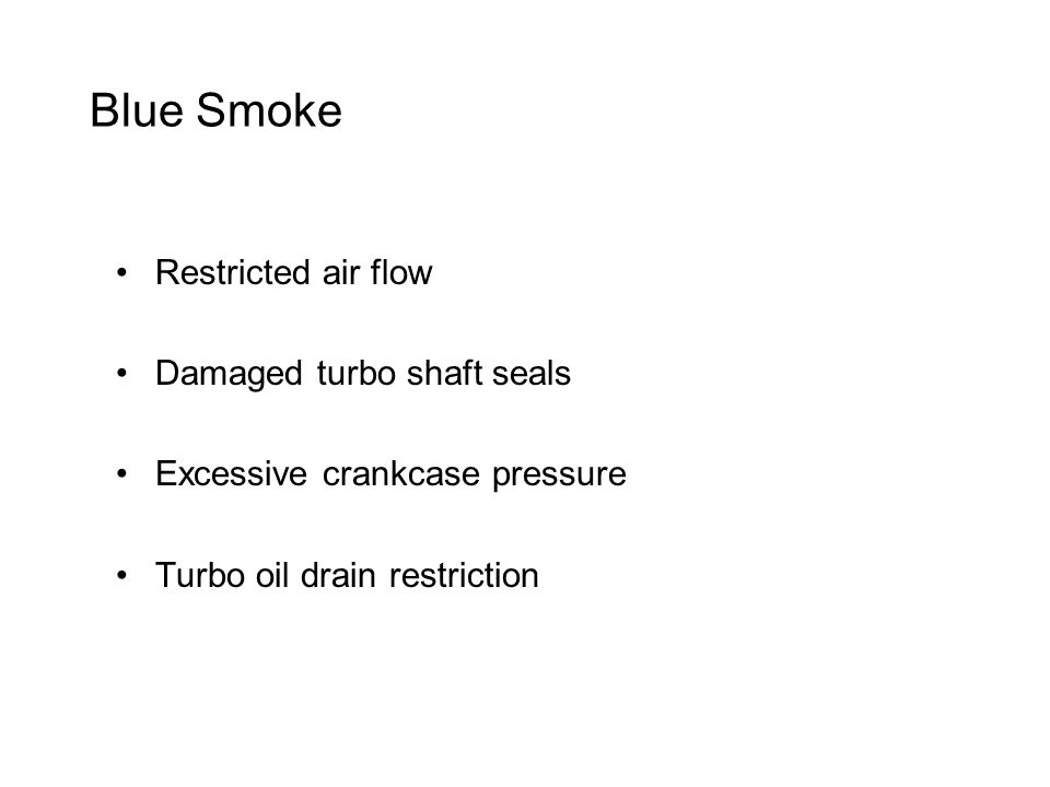 Blue Smoke Restricted air flow Damaged turbo shaft seals Excessive crankcase pressure Turbo oil drain restriction