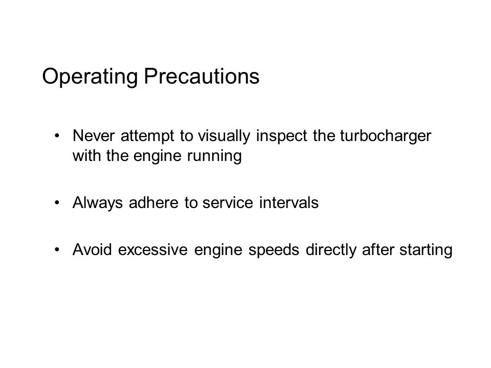 Operating Precautions Never attempt to visually inspect the turbocharger with the engine running Always adhere to service intervals Avoid excessive engine speeds directly after starting