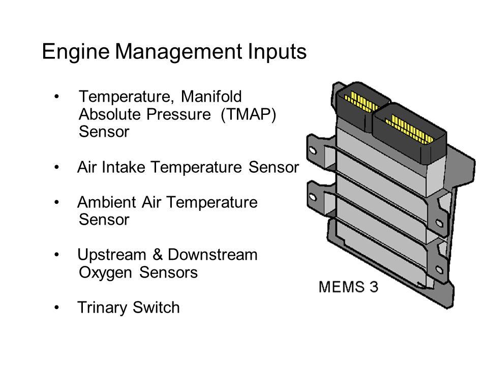 Engine Management Inputs Temperature, Manifold Absolute Pressure (TMAP) Sensor Air Intake Temperature Sensor Ambient Air Temperature Sensor Upstream & Downstream Oxygen Sensors Trinary Switch