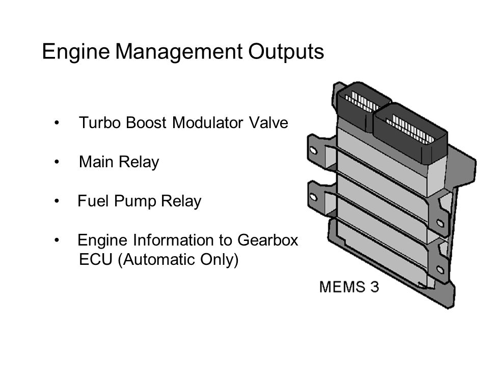 Engine Management Outputs Turbo Boost Modulator Valve Main Relay Fuel Pump Relay Engine Information to Gearbox ECU (Automatic Only)