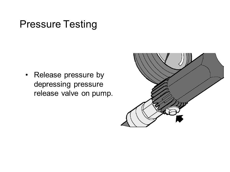 Pressure Testing Release pressure by depressing pressure release valve on pump.
