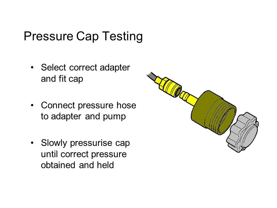 Pressure Cap Testing Select correct adapter and fit cap Connect pressure hose to adapter and pump Slowly pressurise cap until correct pressure obtained and held