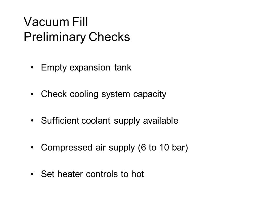 Vacuum Fill Preliminary Checks Empty expansion tank Check cooling system capacity Sufficient coolant supply available Compressed air supply (6 to 10 bar) Set heater controls to hot