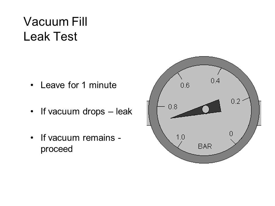Vacuum Fill Leak Test Leave for 1 minute If vacuum drops – leak If vacuum remains - proceed