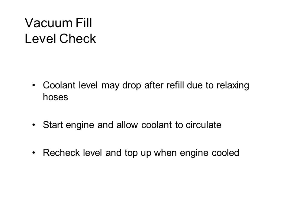 Vacuum Fill Level Check Coolant level may drop after refill due to relaxing hoses Start engine and allow coolant to circulate Recheck level and top up when engine cooled