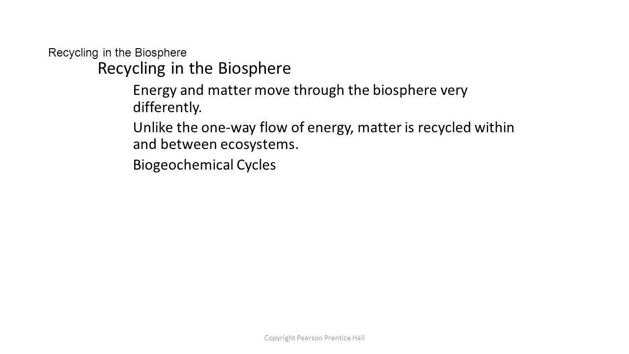 Copyright Pearson Prentice Hall Recycling in the Biosphere Energy and matter move through the biosphere very differently.