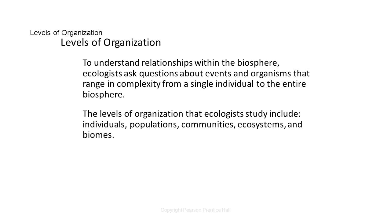 Copyright Pearson Prentice Hall Levels of Organization To understand relationships within the biosphere, ecologists ask questions about events and organisms that range in complexity from a single individual to the entire biosphere.