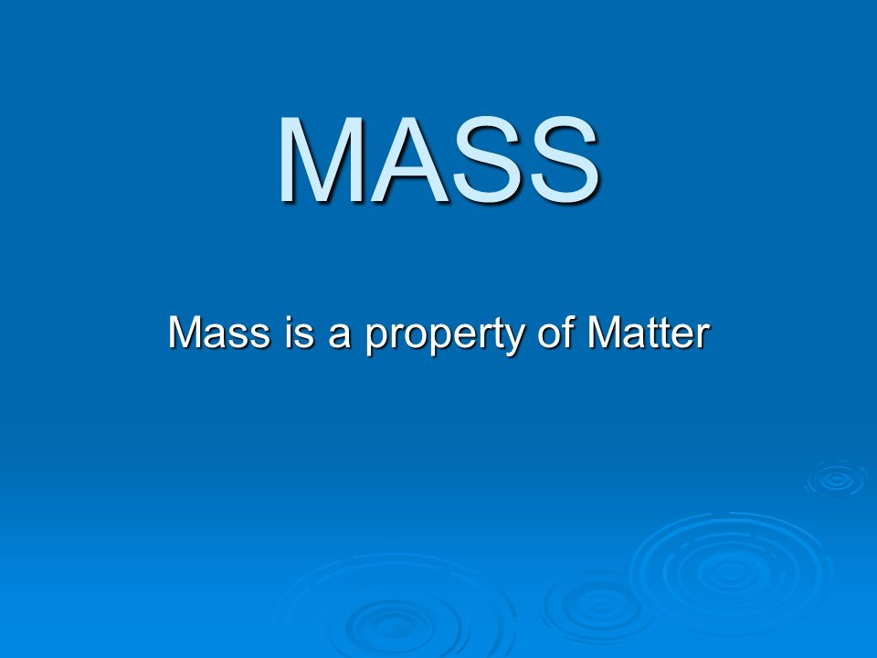 MASS Mass is a property of Matter