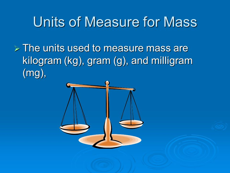 Units of Measure for Mass  The units used to measure mass are kilogram (kg), gram (g), and milligram (mg),
