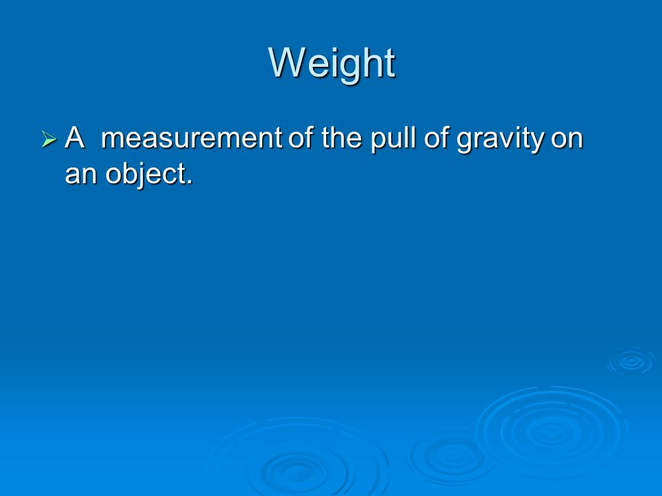 Weight  A measurement of the pull of gravity on an object.