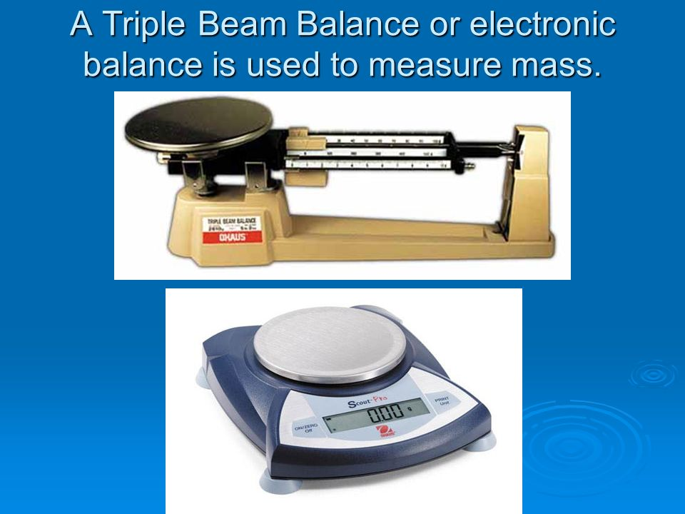 A Triple Beam Balance or electronic balance is used to measure mass.